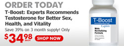 Order Today -- T-Boost: Experts Recommend Testosterone for Better Sex, Health, and Vitality